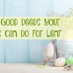 40 Good Deeds Children Can Do During Lent